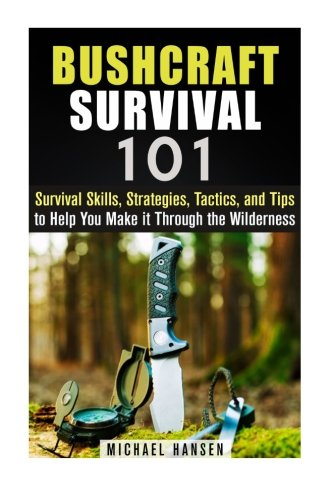 Bushcraft Survival 101: Survival Skills, Strategies, Tactics, and Tips to Help You Make it Through the Wilderness (Prepper's Survival Guide)