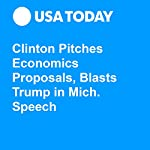 Clinton Pitches Economics Proposals, Blasts Trump in Mich. Speech | John Gallagher,Kathleen Gray