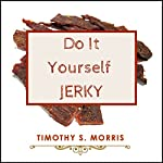 Do It Yourself Jerky: How to Make Delicious Homemade Meat Jerky. 45 Delicious and Easy Jerky Recipes | Timothy S. Morris