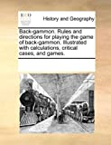 img - for Back-gammon. Rules and directions for playing the game of back-gammon. Illustrated with calculations, critical cases, and games. book / textbook / text book