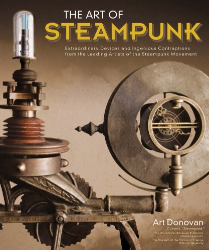 Art of Steampunk, The: Extraordinary Devices and Ingenious Contraptions from the Leading Artists of the Steampunk Movement PDF
