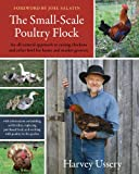 The Small-Scale Poultry Flock: An All-Natural Approach to Raising Chickens and Other Fowl for Home and Market Growers--With information on building ... feed, and working with poultry in the garden