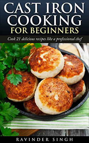 Cast Iron Cooking For Beginners: Cook 21 delicious recipes like a professional chef by Ravinder Mangat