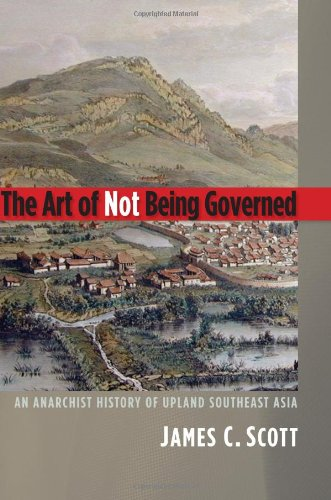 The Art of Not Being Governed: An Anarchist History of Upland Southeast Asia (Yale Agrarian Studies Series): James C. Scott: 9780300152289: Amazon.com: Books