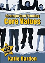 STRATEGIC GOAL PLANNING - A Creative Approach to Taking Charge of Your Business and Life - Determining Your Core Values (Strategic Career Life and Bus