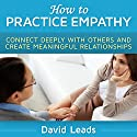 How to Practice Empathy: Connect Deeply with Others and Create Meaningful Relationships (       UNABRIDGED) by David Leads Narrated by Steve Barnes