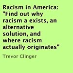 Racism in America: Find Out Why Racism Exists, an Alternative Solution, and Where Racism Actually Originates | Trevor Clinger