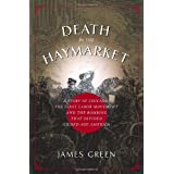 Death in the Haymarket: A Story of Chicago, the First Labor Movement, and the Bombing That Divided Gilded Age America ~ James R. Green