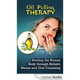 Oil Pulling Therapy: Healing the Human Body through Holistic Means and Oral Cleansing (English Edition)