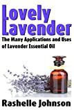 Lovely Lavender: The Many Applications and Uses of Lavender Essential Oil (Essential Oils and Aromatherapy Book 1)