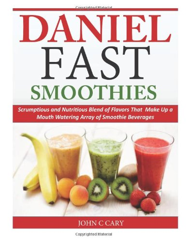 Daniel Fast Smoothies: Scrumptious and Nutritious Blend of Flavors That Make Up a Mouth Watering Array of Smoothie Beverages by John C Cary