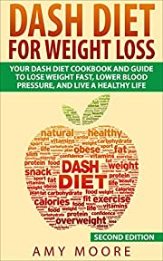 Dash Diet: Dash Diet For Weight Loss: Your Dash Diet Cookbook And Guide, Lose Weight Fast, Lower Blood Pressure, And Live A Healthy Life (Dash Diet, Dash ... For Weight Loss, Dash Diet For Beginners)