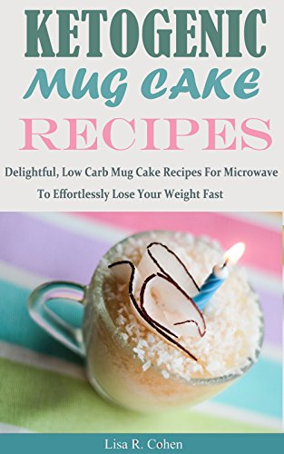 Ketogenic Mug Cake Recipes: Delightful, Low Carb Mug Cake Recipes For Microwave To Effortlessly Lose Your Weight Fast by Lisa R. Cohen