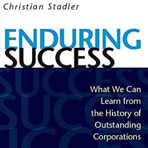 Enduring Success: What We Can Learn from the History of Outstanding Corporations | [Christian Stadler]