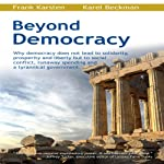 Beyond Democracy: Why Democracy Does Not Lead to Solidarity, Prosperity and Liberty But to Social Conflict, Runaway Spending and a Tyrannical Government | Frank Karsten,Karel Beckman