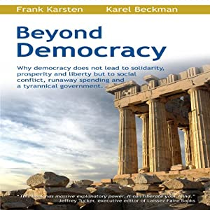Beyond Democracy: Why Democracy Does Not Lead to Solidarity, Prosperity and Liberty But to Social Conflict, Runaway Spending and a Tyrannical Government | [Frank Karsten, Karel Beckman]