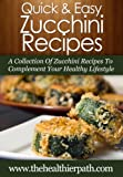 Zucchini Recipes: A Collection Of Zucchini Recipes To Complement Your Healthy Lifestyle (Quick & Easy Recipes)
