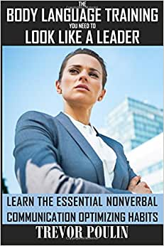 The Body Language Training You Need To Look Like A Leader: Learn The Essential Nonverbal Communication Optimizing Habits