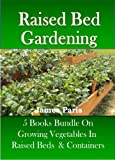Raised Bed Gardening - 5 Books bundle on Growing Vegetables In Raised Beds & Containers