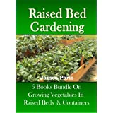 Raised Bed Gardening - 5 Books bundle on Growing Vegetables In Raised Beds & Containersby James Paris