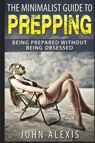The Minimalist Guide To Prepping: Being Prepared Without Being Obsessed: Prepper & Survival Training Just In Case The SHTF Off The Grid, Practical ... Information War, And Apocalypse ) (Volume 1)