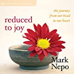 Reduced to Joy: The Journey from Our Head to Our Heart | Mark Nepo