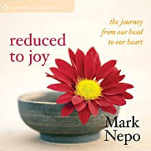 Reduced to Joy: The Journey from Our Head to Our Heart  by Mark Nepo Narrated by Mark Nepo