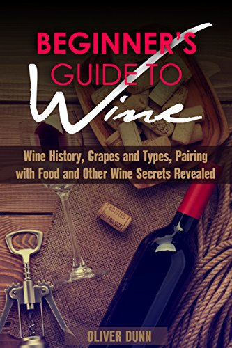 Beginner's Guide to Wine: Wine History, Grapes and Types, Pairing with Food and Other Wine Secrets Revealed (Wine Guide & Spirits) by Oliver Dunn