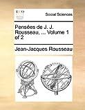 Pensees de J. J. Rousseau, ... Volume 1 of 2