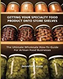 Getting Your Specialty Food Product Onto Store Shelves: The Ultimate Wholesale How-To Guide For Artisan Food Companies