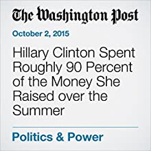 Hillary Clinton Spent Roughly 90 Percent of the Money She Raised over the Summer (       UNABRIDGED) by Matea Gold, Anne Gearan Narrated by Sam Scholl