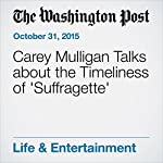 Carey Mulligan Talks about the Timeliness of 'Suffragette' | Michael O'Sullivan
