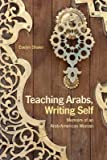 img - for [(Teaching Arabs, Writing Self: Memoirs of an Arab-American Woman )] [Author: Evelyn Shakir] [Oct-2013] book / textbook / text book