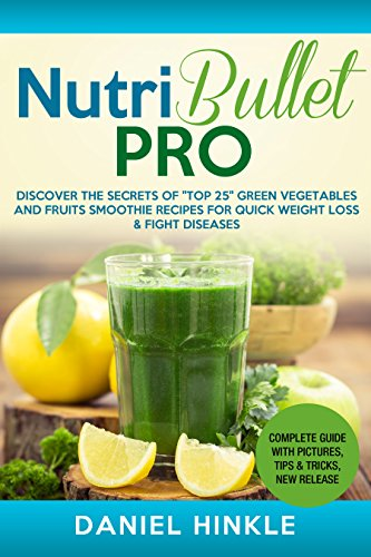 """NutriBullet PRO: Discover the Secrets of """"Top 25"""" Green Vegetables and Fruits Smoothie Recipes for Quick Weight Loss & Fight Diseases"""