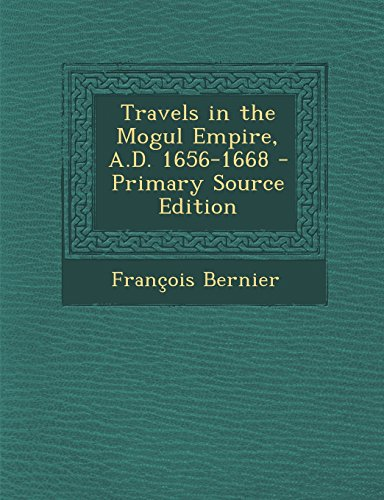 Travels in the Mogul Empire, A.D. 1656-1668 - Primary Source Edition