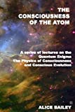 img - for The Consciousness Of The Atom: A Series Of Lectures On The Quantum Enigma, The Physics Of Consciousness And Conscious Evolution book / textbook / text book