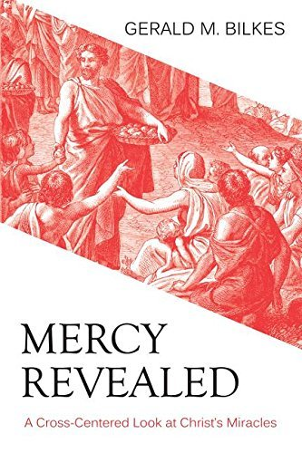 Mercy Revealed: A Cross-Centered Look at Christ's Miracles by Gerald M. Bilkes (2015-07-14)