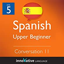 Upper Beginner Conversation #11 (Spanish)   by Innovative Language Learning Narrated by Natalia Araya, Carlos Acevedo