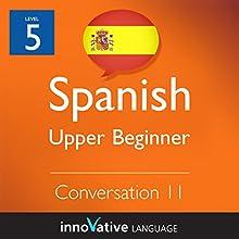 Upper Beginner Conversation #11 (Spanish)  by Innovative Language Learning Narrated by Natalia Araya, Carlos Acevedo