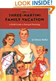 The Three-Martini Family Vacation: A Field Guide to Intrepid Parenting