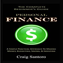 Personal Finance: The Complete Beginner's Guide: A Simple Practical Approach to Making Money, Budgeting, Saving & Investing Audiobook by Craig Santoro Narrated by Steve Rausch