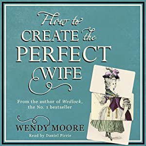 How to Create the Perfect Wife | [Wendy Moore]