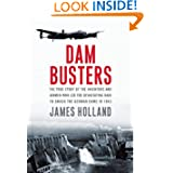Dam Busters: The True Story of the Inventors and Airmen Who Led the Devastating Raid to Smash the German Dams...