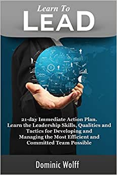 Learn To Lead: 21-Day Immediate Action Plan, Learn The Leadership Skills, Qualities And Tactics For Developing And Managing The Most Efficient And Committed Team Possible