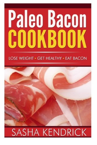 Paleo Bacon Cookbook: Lose Weight * Get Healthy * Eat Bacon by Sasha Kendrick