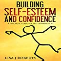 Building Self-Esteem and Confidence: A Practical Guide for Self-Improvement Audiobook by Lisa J. Roberts Narrated by Lynnae Stanwick
