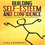 Building Self-Esteem and Confidence: A Practical Guide for Self-Improvement   Lisa J. Roberts
