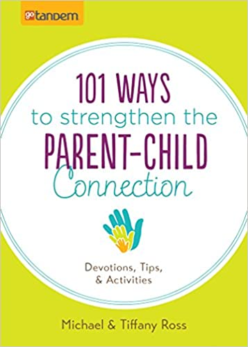 101 Ways to Strengthen the Parent-Child Connection: Devotions, Tips, and Activities