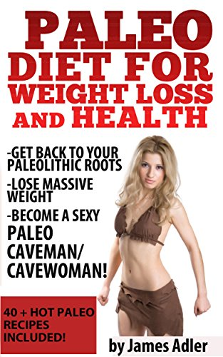 PALEO: Paleo Diet For Weight Loss and Health: Get Back to your Paleolithic Roots, Lose Massive Weight and Become a Sexy Paleo Caveman/ Cavewoman. 40+ HOT ... Low-Carb, Anti-Inflammatory Book 1) by James Adler