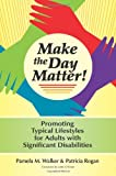 img - for Make the Day Matter!: Promoting Typical Lifestyles for Adults with Significant Disabilities book / textbook / text book